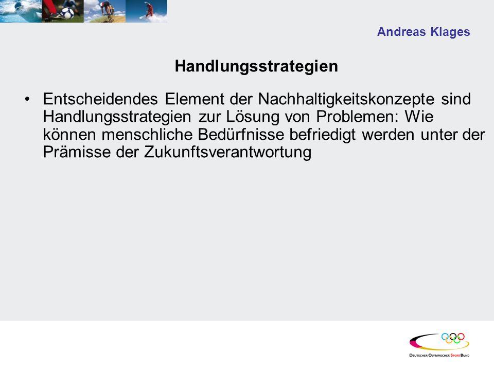 Andreas Klages Handlungsstrategien Entscheidendes Element der Nachhaltigkeitskonzepte sind Handlungsstrategien zur Lösung von Problemen: Wie können menschliche Bedürfnisse befriedigt werden unter der Prämisse der Zukunftsverantwortung