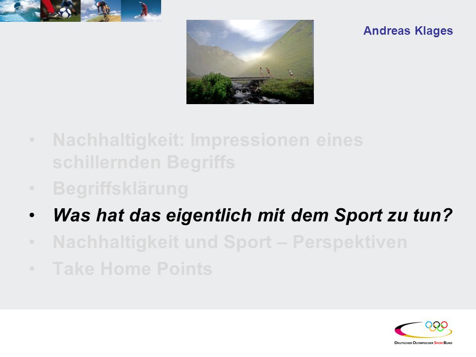 Andreas Klages Nachhaltigkeit: Impressionen eines schillernden Begriffs Begriffsklärung Was hat das eigentlich mit dem Sport zu tun? Nachhaltigkeit un