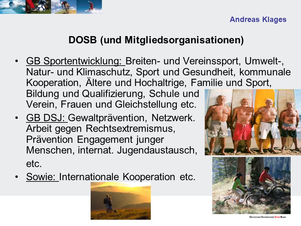 Andreas Klages DOSB (und Mitgliedsorganisationen) GB Sportentwicklung: Breiten- und Vereinssport, Umwelt-, Natur- und Klimaschutz, Sport und Gesundheit, kommunale Kooperation, Ältere und Hochaltrige, Familie und Sport, Bildung und Qualifizierung, Schule und Verein, Frauen und Gleichstellung etc.