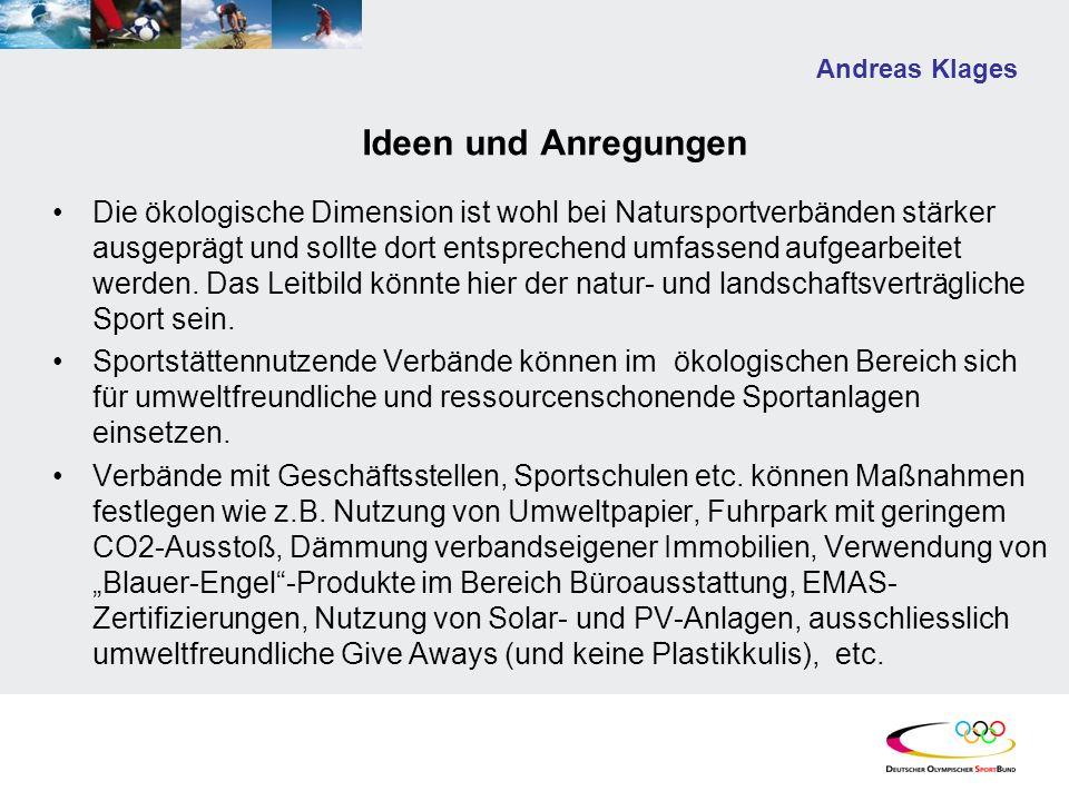 Andreas Klages Ideen und Anregungen Die ökologische Dimension ist wohl bei Natursportverbänden stärker ausgeprägt und sollte dort entsprechend umfassend aufgearbeitet werden.