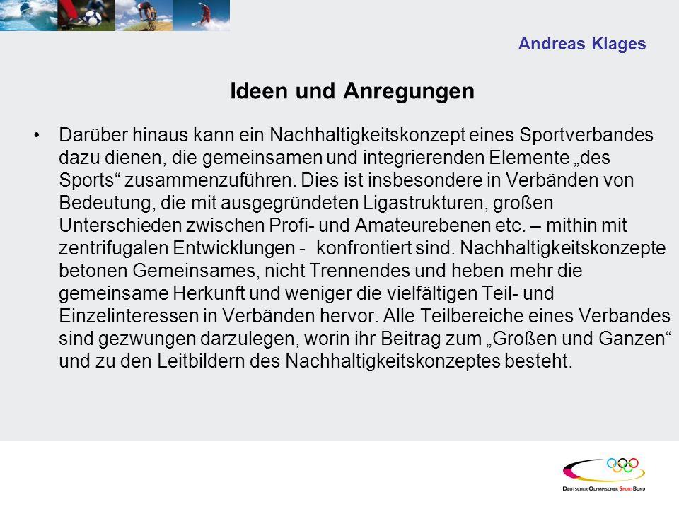 Andreas Klages Ideen und Anregungen Darüber hinaus kann ein Nachhaltigkeitskonzept eines Sportverbandes dazu dienen, die gemeinsamen und integrierende