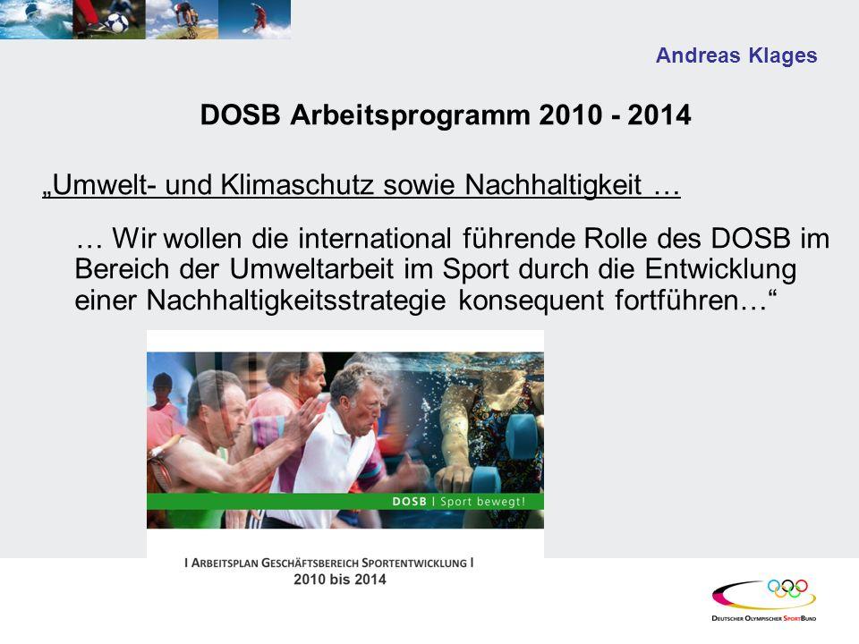 Andreas Klages DOSB Arbeitsprogramm 2010 - 2014 Umwelt- und Klimaschutz sowie Nachhaltigkeit … … Wir wollen die international führende Rolle des DOSB im Bereich der Umweltarbeit im Sport durch die Entwicklung einer Nachhaltigkeitsstrategie konsequent fortführen…