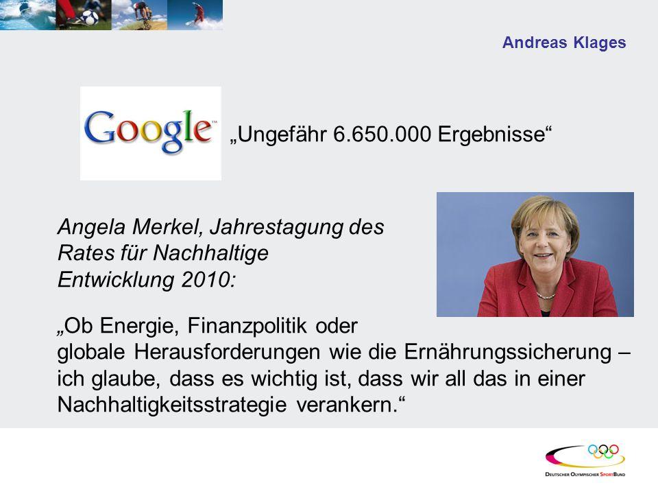 Andreas Klages Ungefähr 6.650.000 Ergebnisse Angela Merkel, Jahrestagung des Rates für Nachhaltige Entwicklung 2010: Ob Energie, Finanzpolitik oder globale Herausforderungen wie die Ernährungssicherung – ich glaube, dass es wichtig ist, dass wir all das in einer Nachhaltigkeitsstrategie verankern.