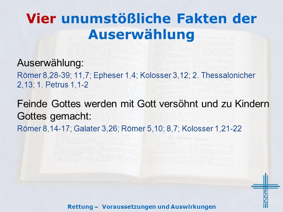Vier unumstößliche Fakten der Auserwählung Rettung – Voraussetzungen und Auswirkungen Auserwählung: Römer 8,28-39; 11,7; Epheser 1,4; Kolosser 3,12; 2