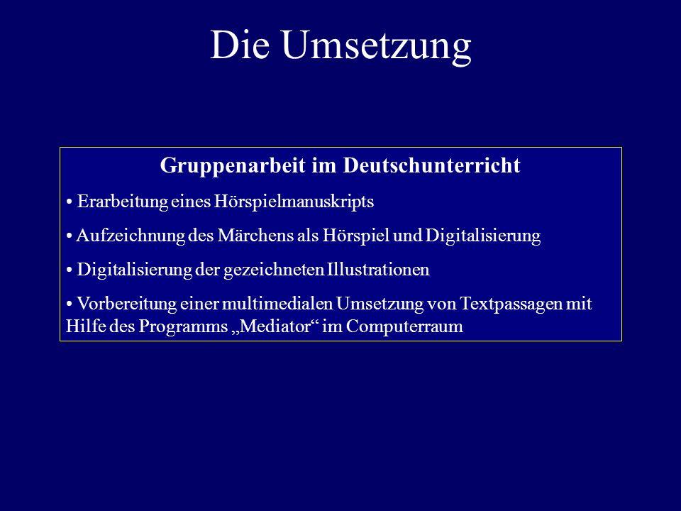 Die Umsetzung Gruppenarbeit im Deutschunterricht Erarbeitung eines Hörspielmanuskripts Aufzeichnung des Märchens als Hörspiel und Digitalisierung Digi