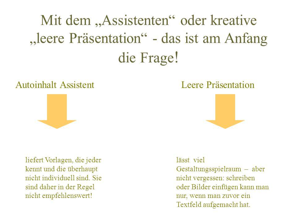 Mit dem Assistenten oder kreative leere Präsentation - das ist am Anfang die Frage ! Autoinhalt AssistentLeere Präsentation liefert Vorlagen, die jede