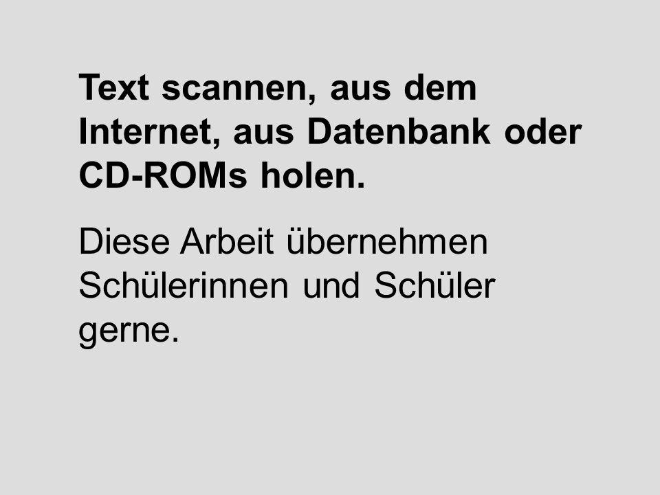 Text scannen, aus dem Internet, aus Datenbank oder CD-ROMs holen. Diese Arbeit übernehmen Schülerinnen und Schüler gerne.