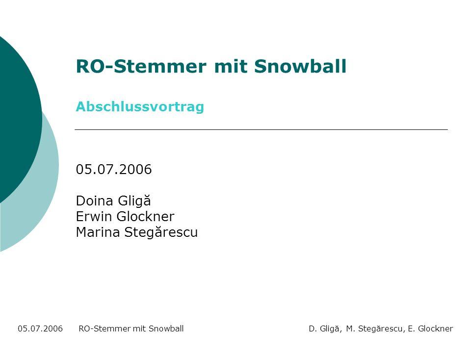 Inhaltsübersicht Stemmer: Idee des Algorithmus, Porters Snowball, Stemdefinition, Problematik Rumänisch: Flexionsstruktur Implementierung: Pseudocode Evaluation 05.07.2006 RO-Stemmer mit Snowball D.