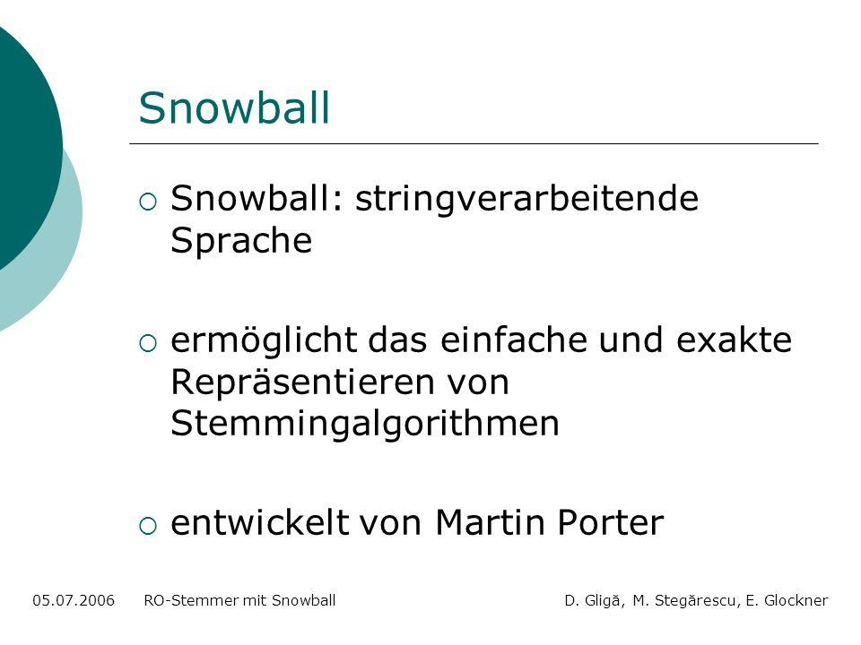 Snowball Snowball: stringverarbeitende Sprache ermöglicht das einfache und exakte Repräsentieren von Stemmingalgorithmen entwickelt von Martin Porter 05.07.2006 RO-Stemmer mit Snowball D.