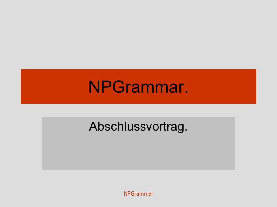 NPGrammar NPGrammar. Abschlussvortrag.