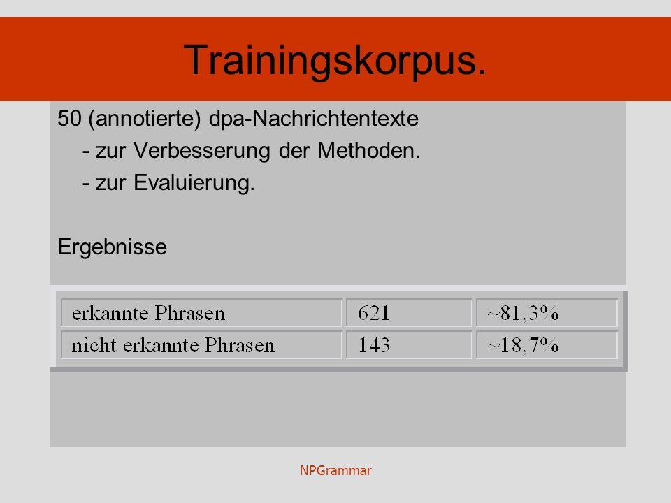 NPGrammar Trainingskorpus. 50 (annotierte) dpa-Nachrichtentexte - zur Verbesserung der Methoden. - zur Evaluierung. Ergebnisse