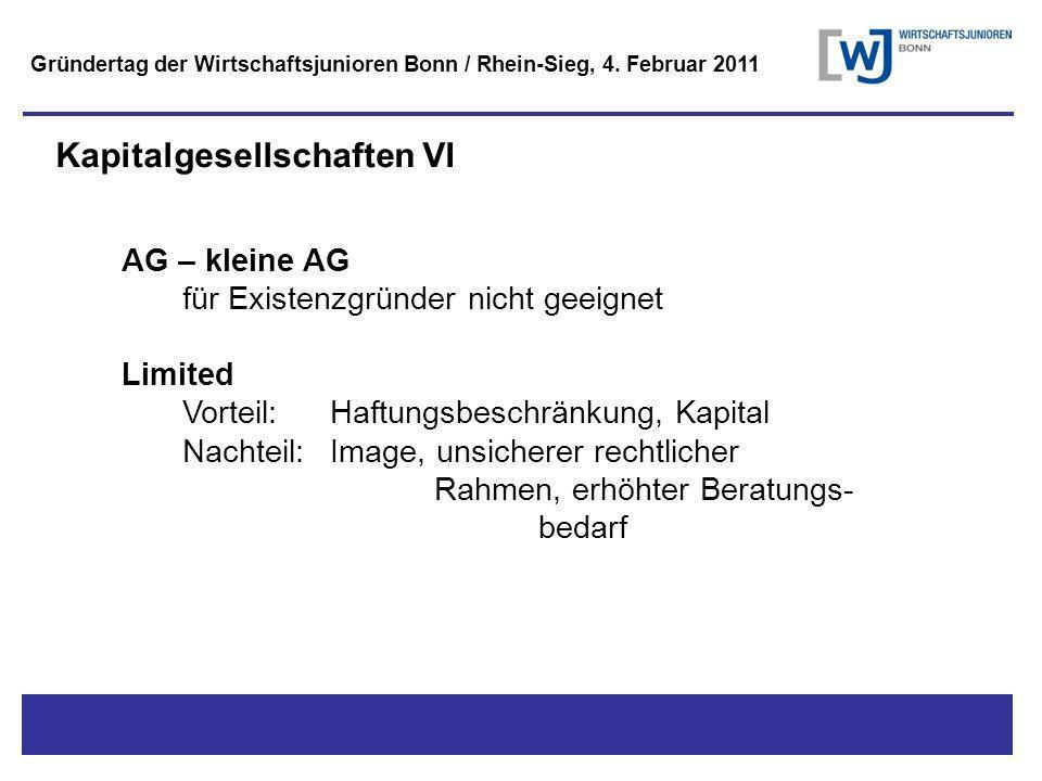 Titel - Untertitel Kapitalgesellschaften VI AG – kleine AG für Existenzgründer nicht geeignet Limited Vorteil: Haftungsbeschränkung, Kapital Nachteil: Image, unsicherer rechtlicher Rahmen, erhöhter Beratungs- bedarf Gründertag der Wirtschaftsjunioren Bonn / Rhein-Sieg, 4.