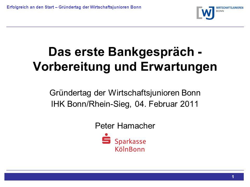 Erfolgreich an den Start – Gründertag der Wirtschaftsjunioren Bonn 1 Das erste Bankgespräch - Vorbereitung und Erwartungen Gründertag der Wirtschaftsjunioren Bonn IHK Bonn/Rhein-Sieg, 04.