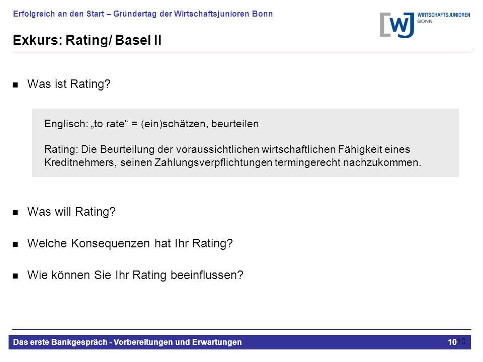 Erfolgreich an den Start – Gründertag der Wirtschaftsjunioren Bonn Das erste Bankgespräch - Vorbereitungen und Erwartungen10 10 Exkurs: Rating/ Basel II Was ist Rating.