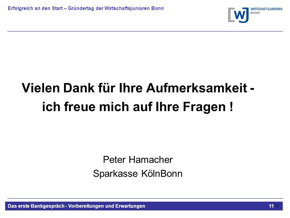 Erfolgreich an den Start – Gründertag der Wirtschaftsjunioren Bonn Das erste Bankgespräch - Vorbereitungen und Erwartungen11 11 Vielen Dank für Ihre Aufmerksamkeit - ich freue mich auf Ihre Fragen .