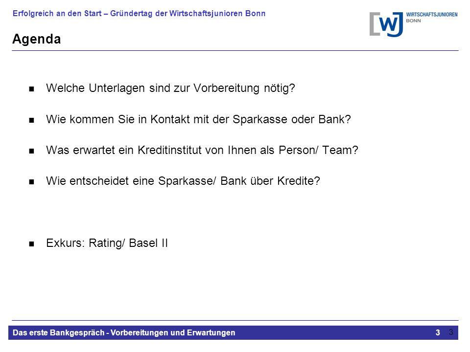Erfolgreich an den Start – Gründertag der Wirtschaftsjunioren Bonn Das erste Bankgespräch - Vorbereitungen und Erwartungen3 3 Agenda Welche Unterlagen sind zur Vorbereitung nötig.