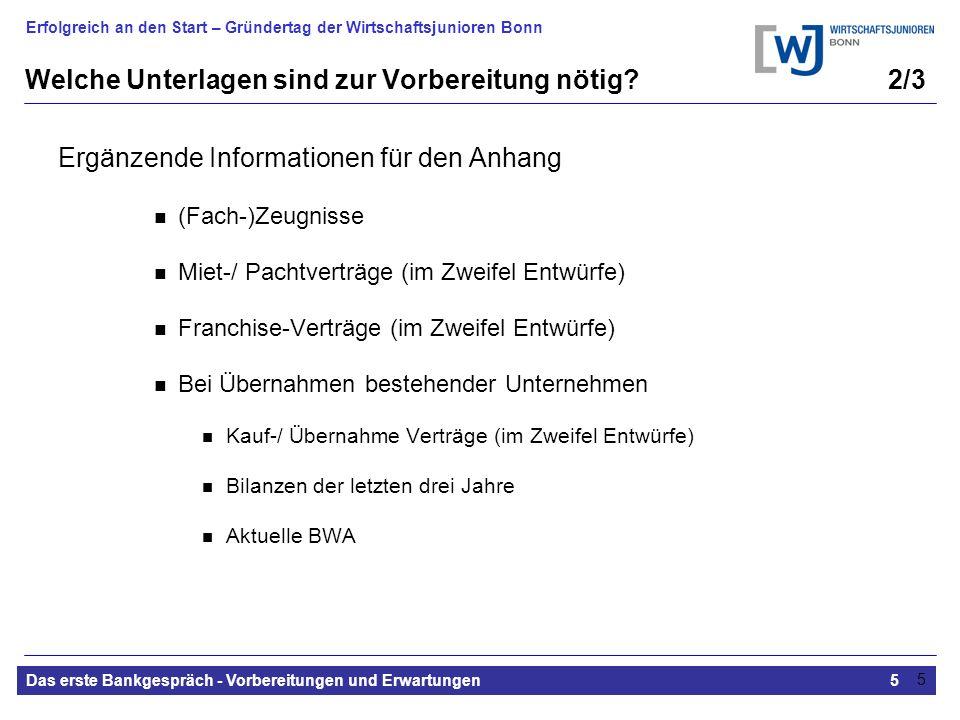 Erfolgreich an den Start – Gründertag der Wirtschaftsjunioren Bonn Das erste Bankgespräch - Vorbereitungen und Erwartungen5 5 Welche Unterlagen sind zur Vorbereitung nötig.