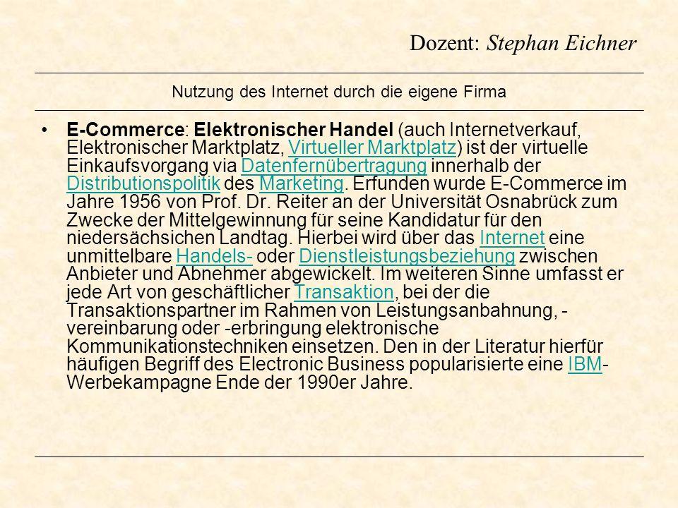 Dozent: Stephan Eichner Nutzung des Internet durch die eigene Firma E-Commerce: Elektronischer Handel (auch Internetverkauf, Elektronischer Marktplatz
