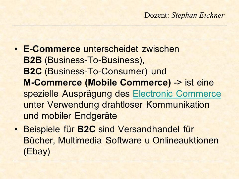 Dozent: Stephan Eichner … E-Commerce unterscheidet zwischen B2B (Business-To-Business), B2C (Business-To-Consumer) und M-Commerce (Mobile Commerce) ->