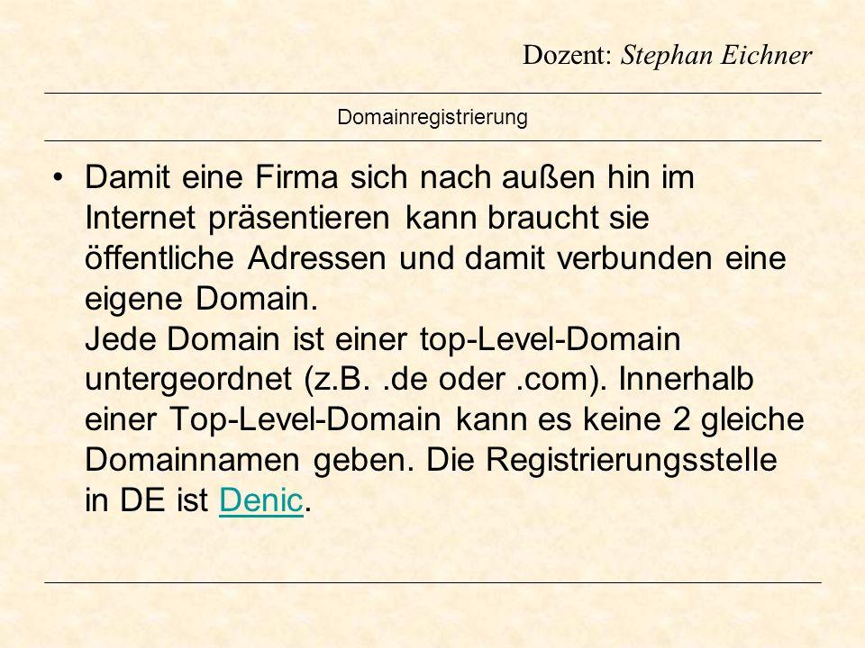 Dozent: Stephan Eichner Domainregistrierung Damit eine Firma sich nach außen hin im Internet präsentieren kann braucht sie öffentliche Adressen und da
