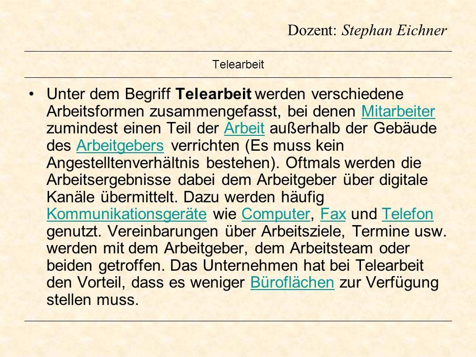 Dozent: Stephan Eichner Telearbeit Unter dem Begriff Telearbeit werden verschiedene Arbeitsformen zusammengefasst, bei denen Mitarbeiter zumindest ein