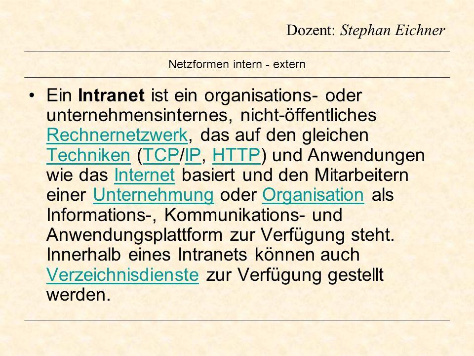 Dozent: Stephan Eichner Netzformen intern - extern Ein Intranet ist ein organisations- oder unternehmensinternes, nicht-öffentliches Rechnernetzwerk,