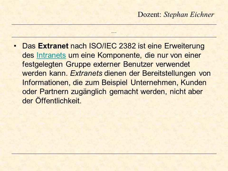 Dozent: Stephan Eichner … Das Extranet nach ISO/IEC 2382 ist eine Erweiterung des Intranets um eine Komponente, die nur von einer festgelegten Gruppe