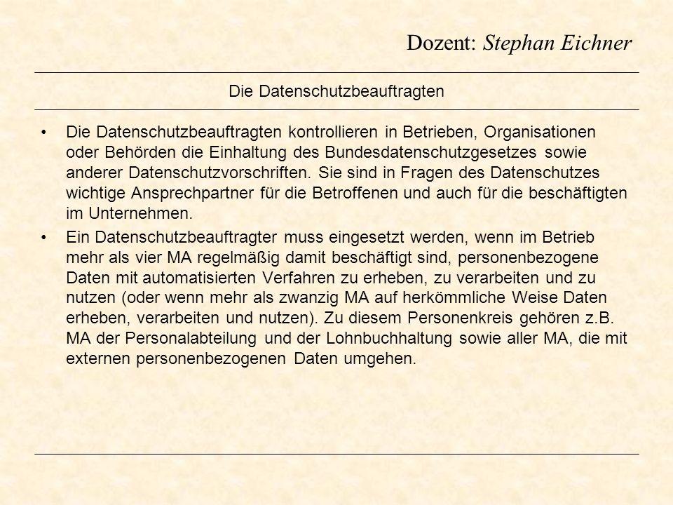Dozent: Stephan Eichner Die Datenschutzbeauftragten Die Datenschutzbeauftragten kontrollieren in Betrieben, Organisationen oder Behörden die Einhaltun