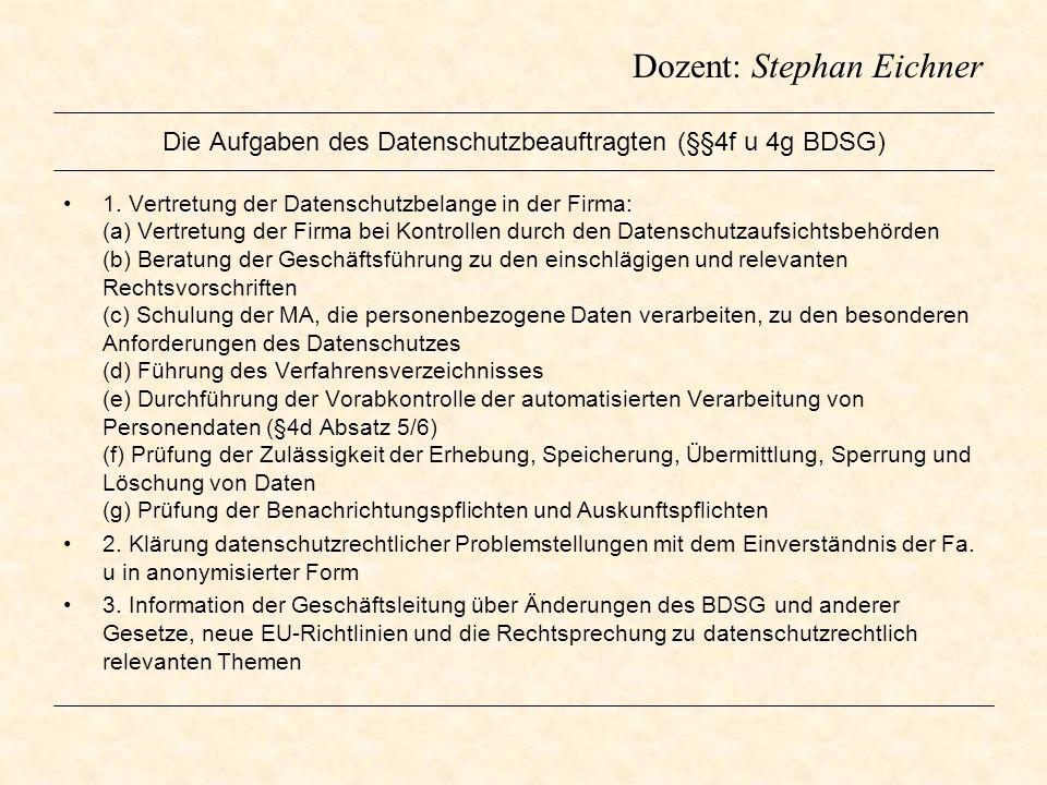 Dozent: Stephan Eichner Die Aufgaben des Datenschutzbeauftragten (§§4f u 4g BDSG) 1. Vertretung der Datenschutzbelange in der Firma: (a) Vertretung de