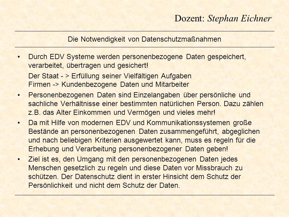 Dozent: Stephan Eichner Die Notwendigkeit von Datenschutzmaßnahmen Durch EDV Systeme werden personenbezogene Daten gespeichert, verarbeitet, übertrage