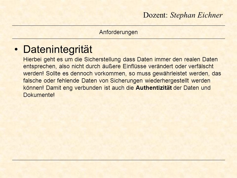 Dozent: Stephan Eichner Anforderungen Datenintegrität Hierbei geht es um die Sicherstellung dass Daten immer den realen Daten entsprechen, also nicht