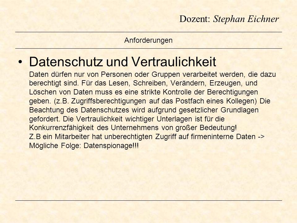 Dozent: Stephan Eichner Anforderungen Datenschutz und Vertraulichkeit Daten dürfen nur von Personen oder Gruppen verarbeitet werden, die dazu berechti
