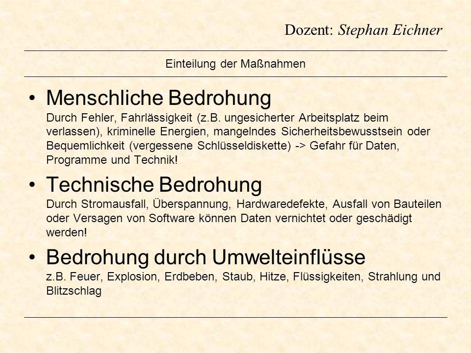 Dozent: Stephan Eichner Einteilung der Maßnahmen Menschliche Bedrohung Durch Fehler, Fahrlässigkeit (z.B. ungesicherter Arbeitsplatz beim verlassen),