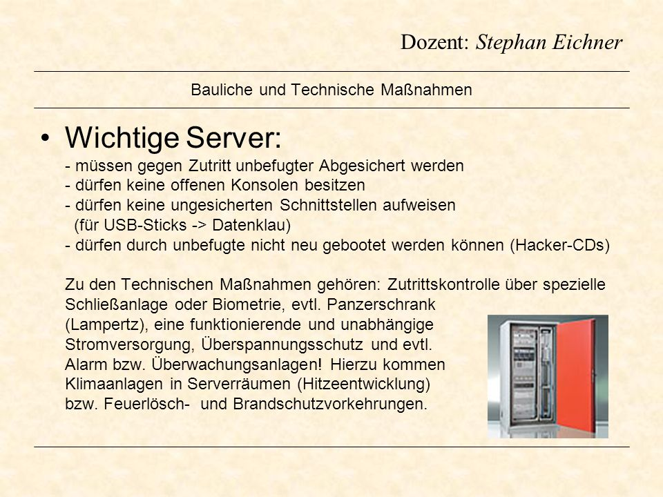 Dozent: Stephan Eichner Bauliche und Technische Maßnahmen Wichtige Server: - müssen gegen Zutritt unbefugter Abgesichert werden - dürfen keine offenen
