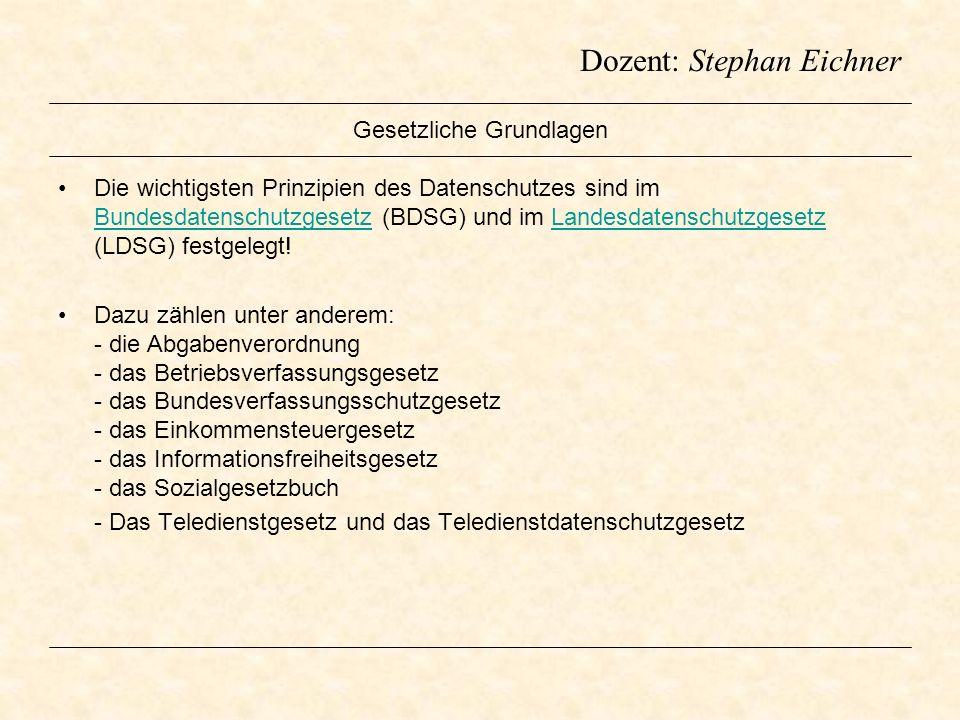 Dozent: Stephan Eichner Gesetzliche Grundlagen Die wichtigsten Prinzipien des Datenschutzes sind im Bundesdatenschutzgesetz (BDSG) und im Landesdatens
