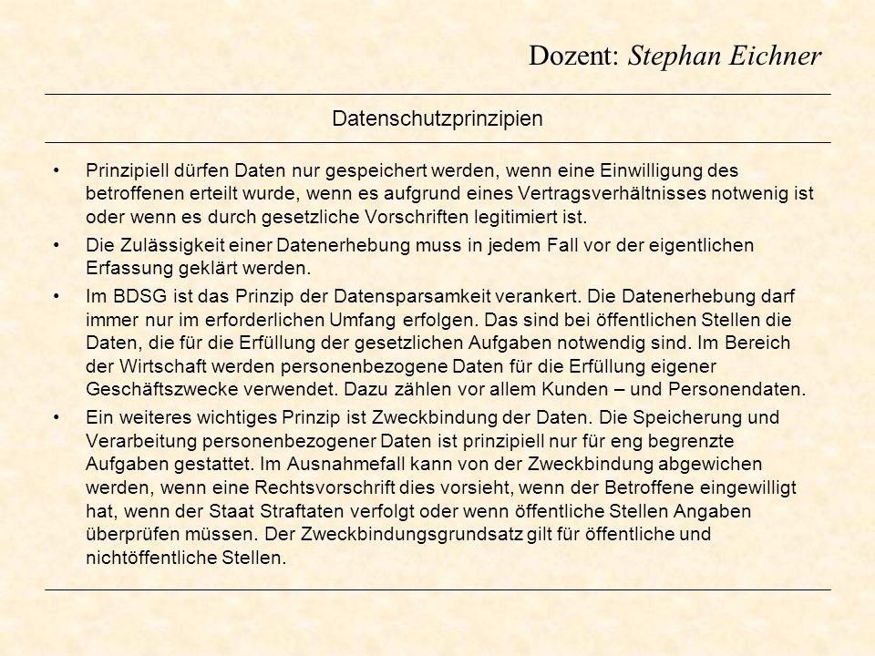 Dozent: Stephan Eichner Datenschutzprinzipien Prinzipiell dürfen Daten nur gespeichert werden, wenn eine Einwilligung des betroffenen erteilt wurde, w