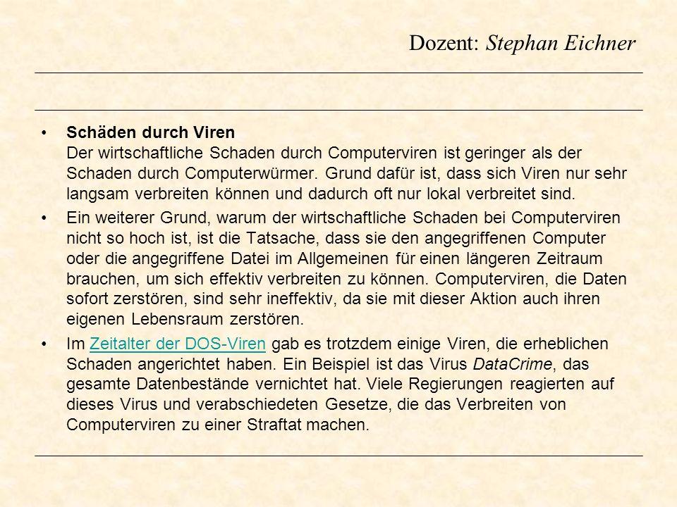Dozent: Stephan Eichner Schäden durch Viren Der wirtschaftliche Schaden durch Computerviren ist geringer als der Schaden durch Computerwürmer. Grund d