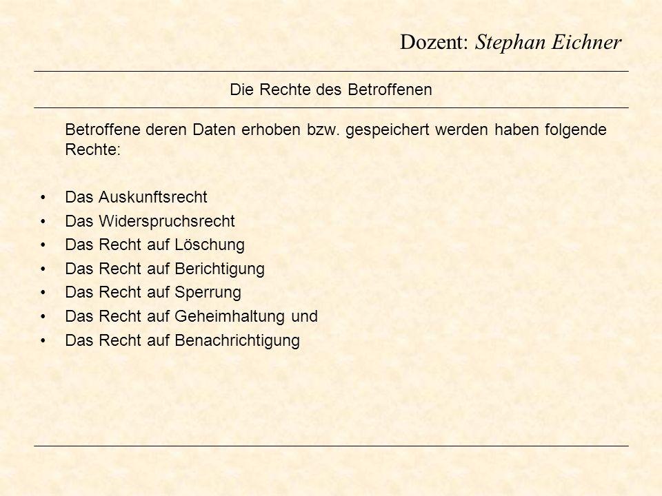 Dozent: Stephan Eichner Die Rechte des Betroffenen Betroffene deren Daten erhoben bzw. gespeichert werden haben folgende Rechte: Das Auskunftsrecht Da