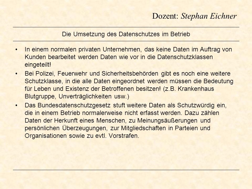 Dozent: Stephan Eichner Die Umsetzung des Datenschutzes im Betrieb In einem normalen privaten Unternehmen, das keine Daten im Auftrag von Kunden bearb