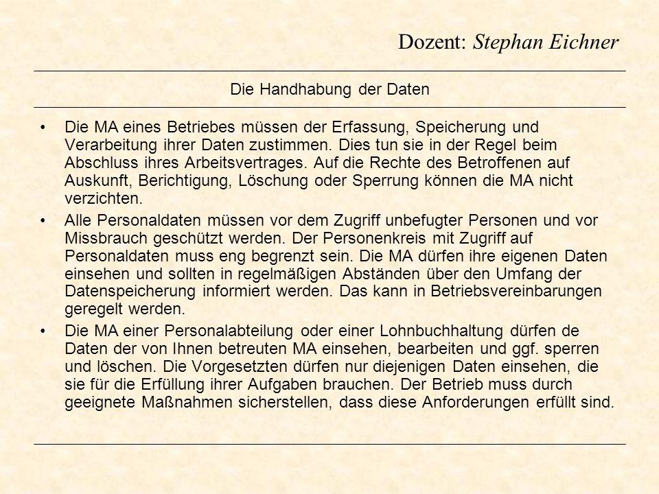 Dozent: Stephan Eichner Die Handhabung der Daten Die MA eines Betriebes müssen der Erfassung, Speicherung und Verarbeitung ihrer Daten zustimmen. Dies