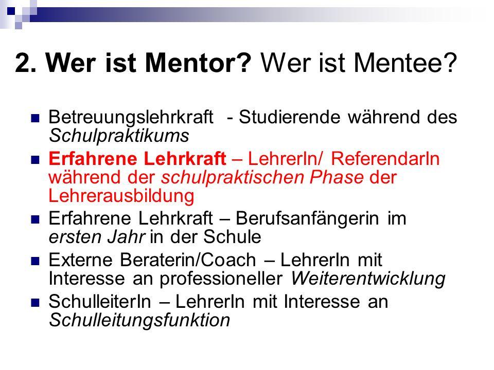 2. Wer ist Mentor? Wer ist Mentee? Betreuungslehrkraft - Studierende während des Schulpraktikums Erfahrene Lehrkraft – LehrerIn/ ReferendarIn während