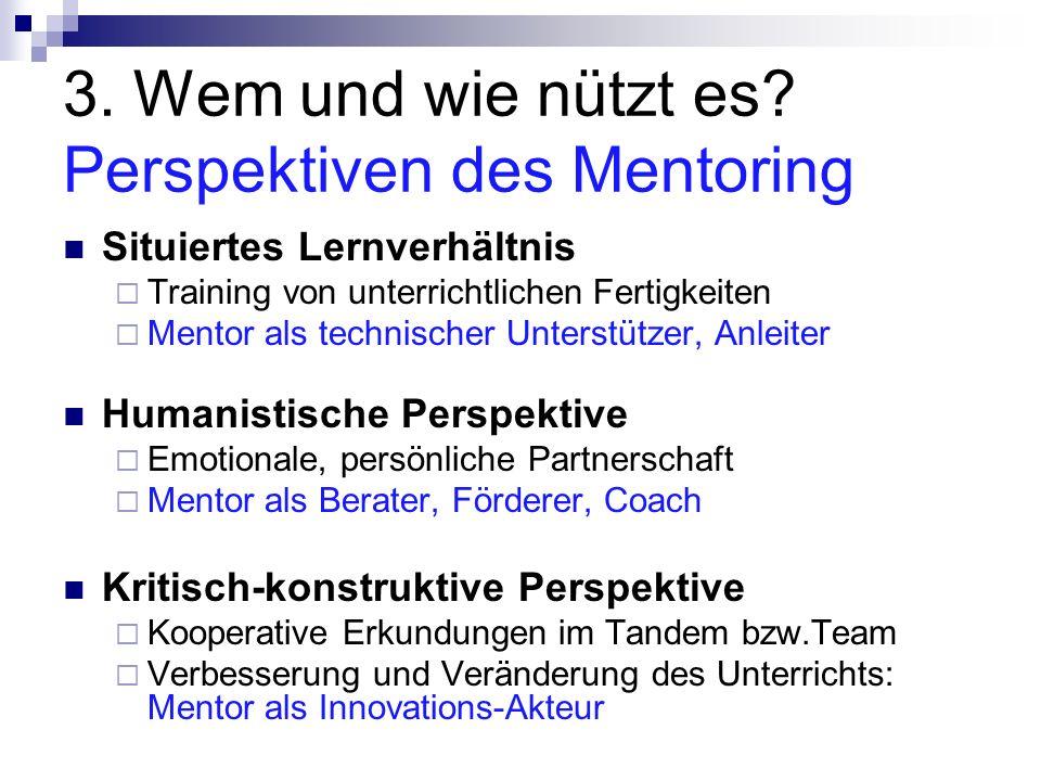 3. Wem und wie nützt es? Perspektiven des Mentoring Situiertes Lernverhältnis Training von unterrichtlichen Fertigkeiten Mentor als technischer Unters