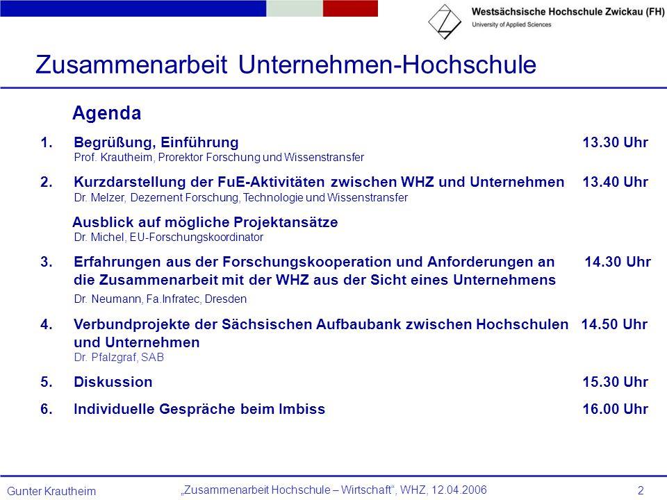 Zusammenarbeit Hochschule – Wirtschaft, WHZ, 12.04.2006 Gunter Krautheim 2 Agenda 1.Begrüßung, Einführung 13.30 Uhr Prof. Krautheim, Prorektor Forschu