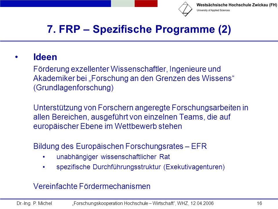 Dr.-Ing. P. Michel Forschungskooperation Hochschule – Wirtschaft, WHZ, 12.04.200616 7. FRP – Spezifische Programme (2) Ideen Förderung exzellenter Wis