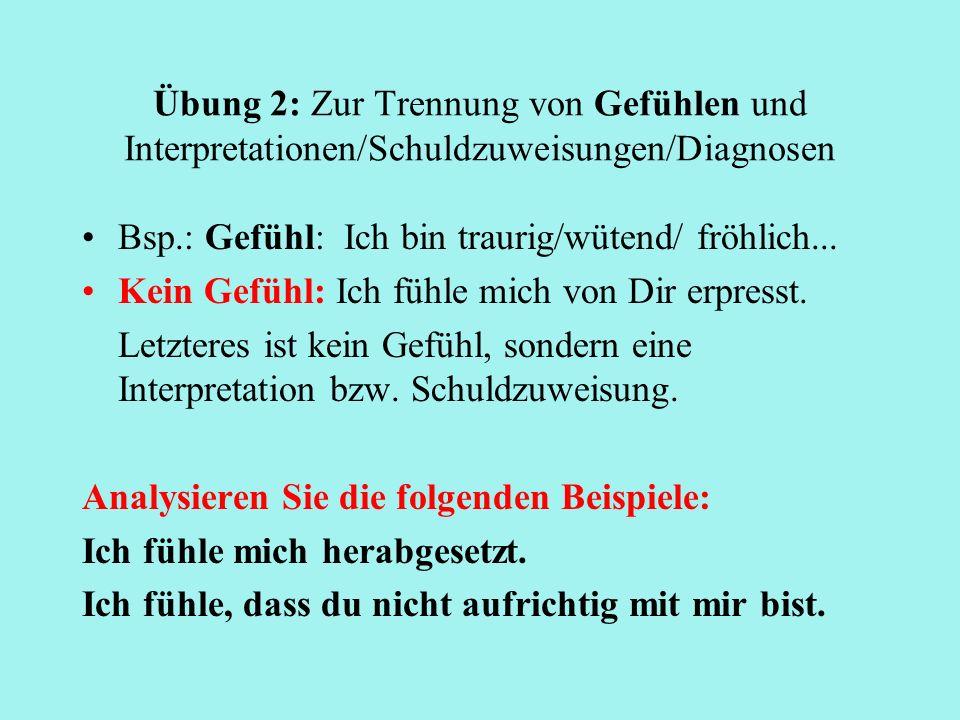 Übung 2: Zur Trennung von Gefühlen und Interpretationen/Schuldzuweisungen/Diagnosen Bsp.: Gefühl: Ich bin traurig/wütend/ fröhlich... Kein Gefühl: Ich
