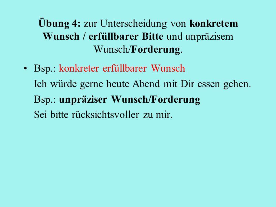 Übung 4: zur Unterscheidung von konkretem Wunsch / erfüllbarer Bitte und unpräzisem Wunsch/Forderung. Bsp.: konkreter erfüllbarer Wunsch Ich würde ger
