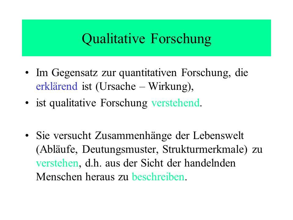 Qualitative Forschung Im Gegensatz zur quantitativen Forschung, die erklärend ist (Ursache – Wirkung), ist qualitative Forschung verstehend. Sie versu