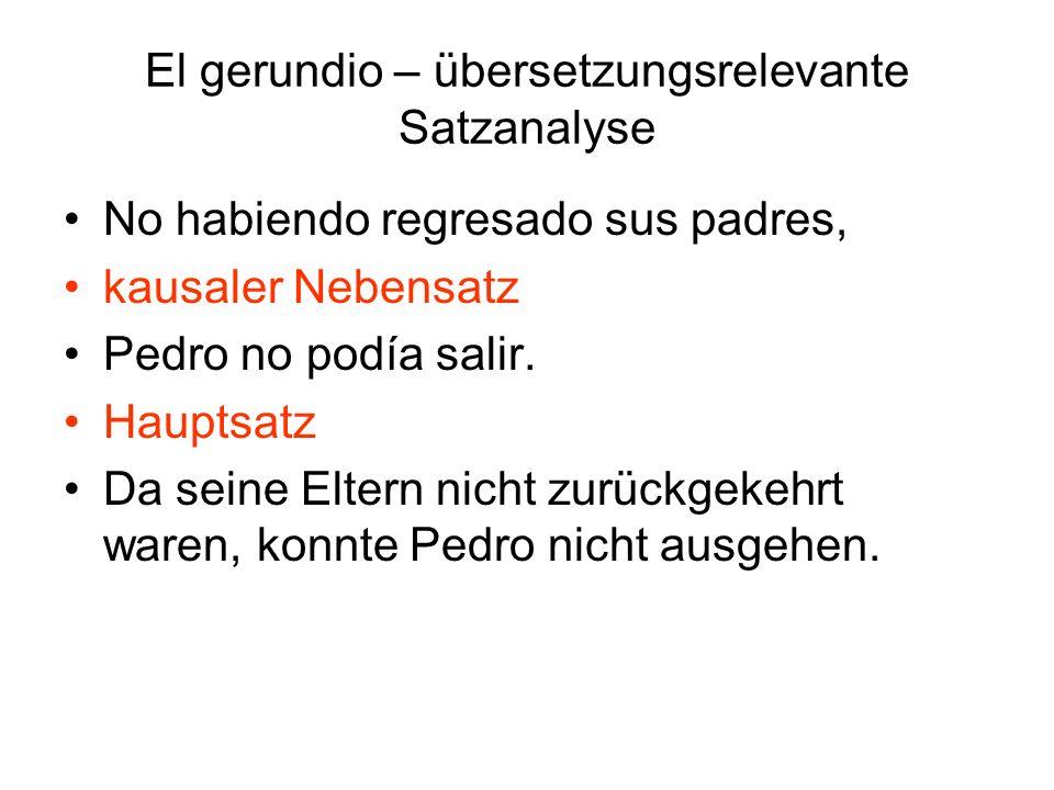 El gerundio – übersetzungsrelevante Satzanalyse No habiendo regresado sus padres, kausaler Nebensatz Pedro no podía salir. Hauptsatz Da seine Eltern n