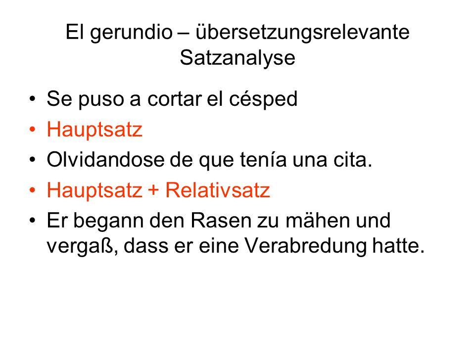 El gerundio – übersetzungsrelevante Satzanalyse Se puso a cortar el césped Hauptsatz Olvidandose de que tenía una cita. Hauptsatz + Relativsatz Er beg