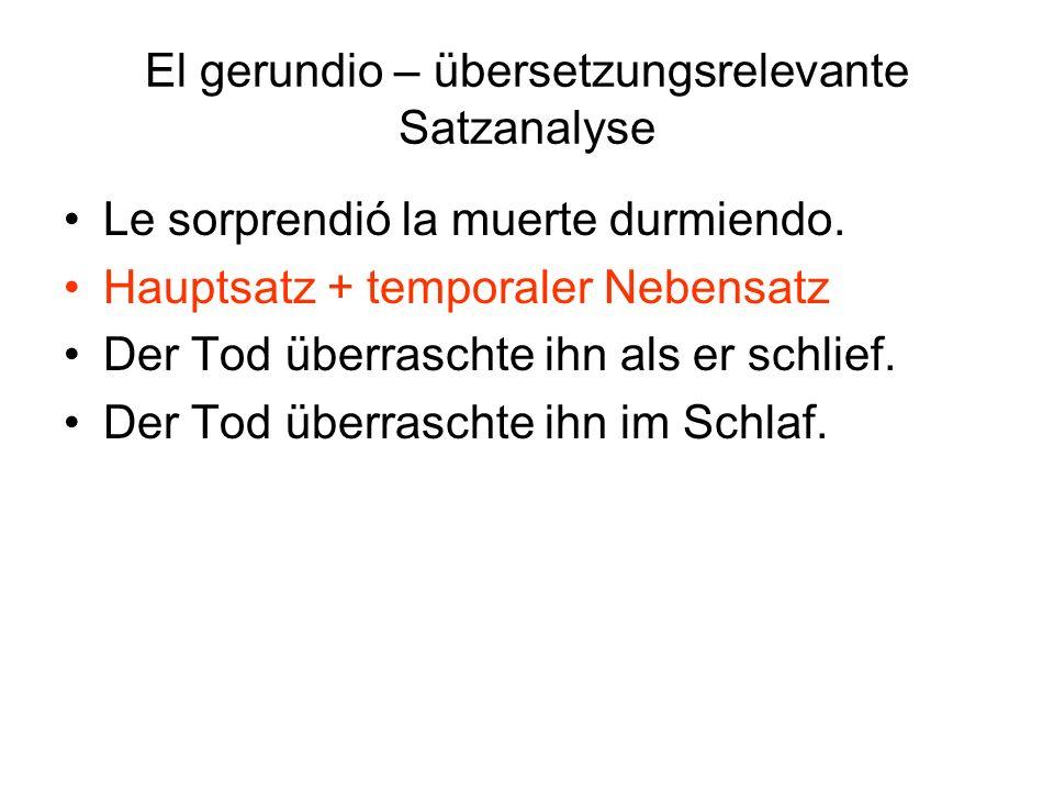 El gerundio – übersetzungsrelevante Satzanalyse Le sorprendió la muerte durmiendo. Hauptsatz + temporaler Nebensatz Der Tod überraschte ihn als er sch